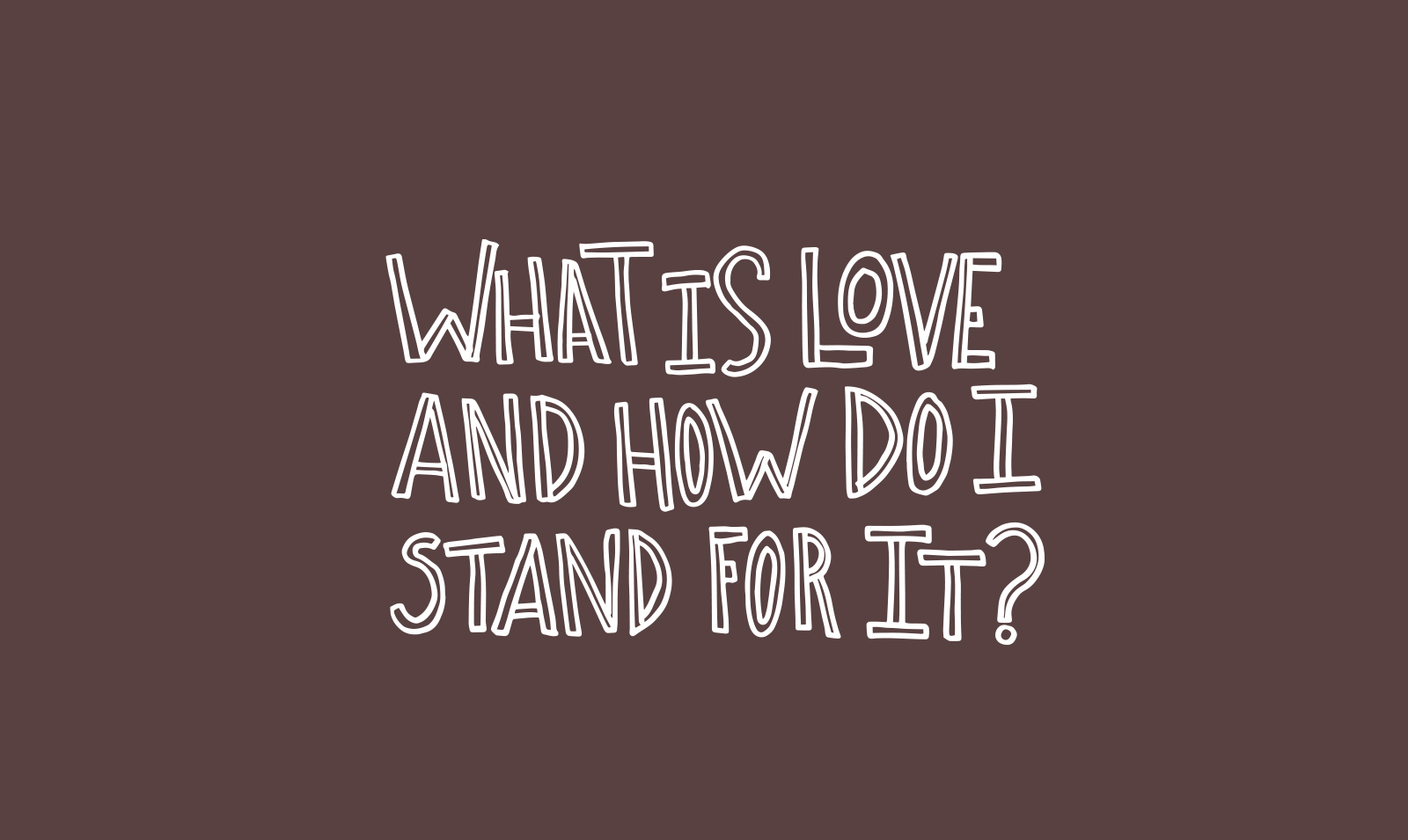 What is Love and how do I stand for it? Asking for myself.